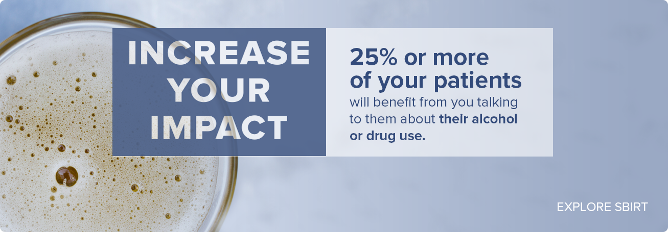 Increase your impact - 25% or more of your patients will benefit from you talking to them about their alcohol or drug use.  EXPLORE SBIRT